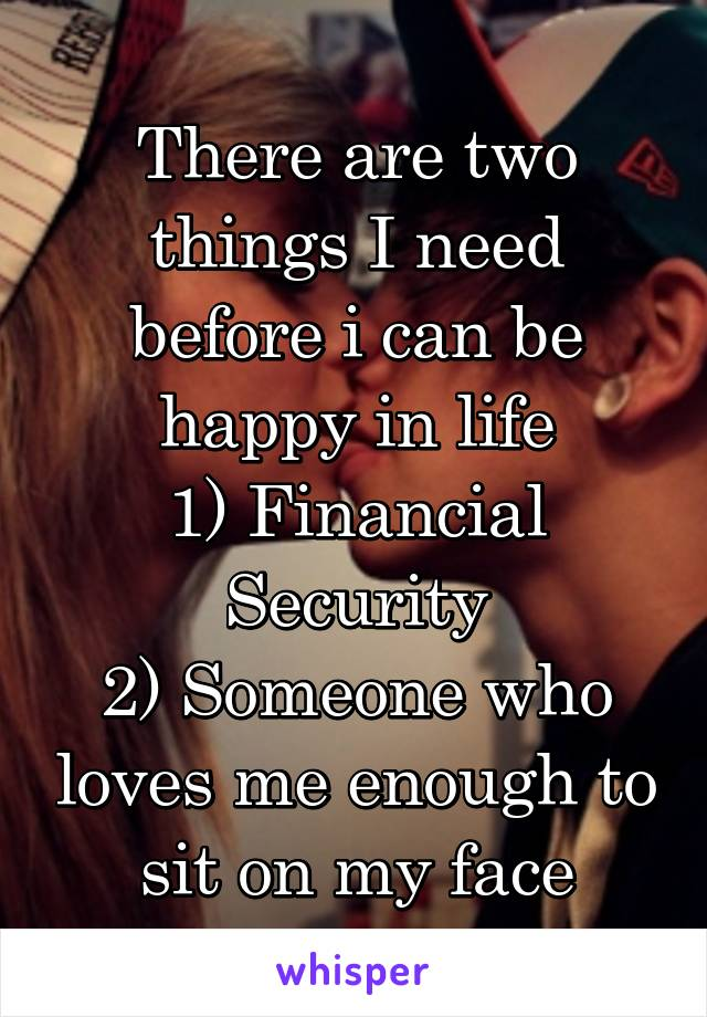 There are two things I need before i can be happy in life 1) Financial Security 2) Someone who loves me enough to sit on my face
