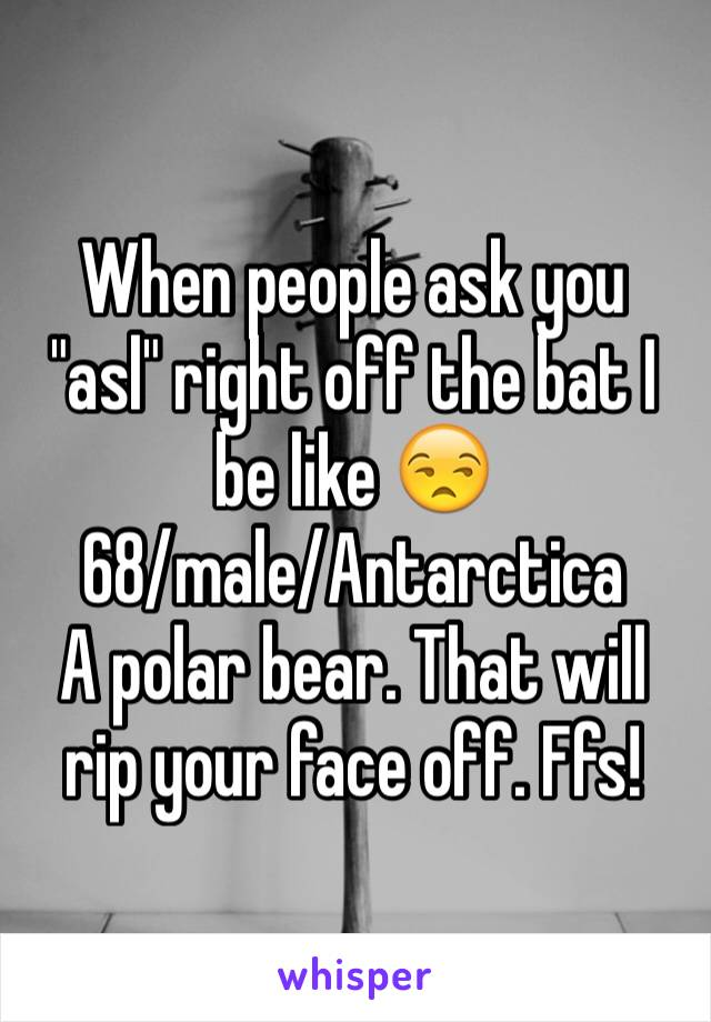 "When people ask you ""asl"" right off the bat I be like 😒  68/male/Antarctica  A polar bear. That will rip your face off. Ffs!"