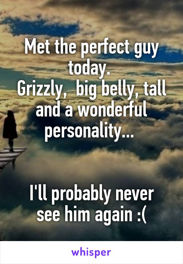 Met the perfect guy today.  Grizzly,  big belly, tall and a wonderful personality...    I'll probably never see him again :(