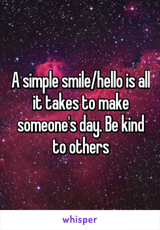 A simple smile/hello is all it takes to make someone's day. Be kind to others