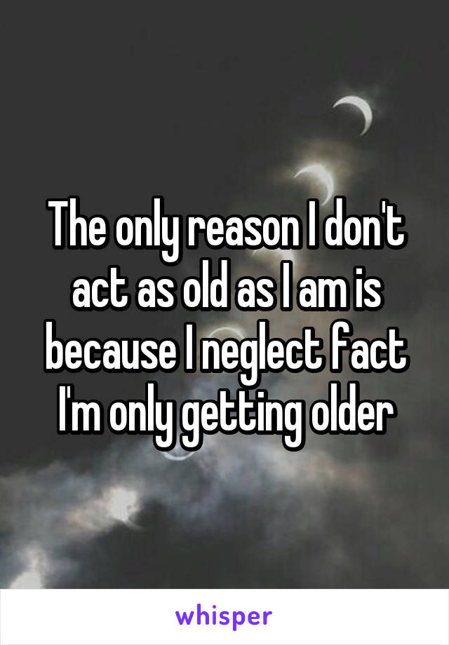 The only reason I don't act as old as I am is because I neglect fact I'm only getting older