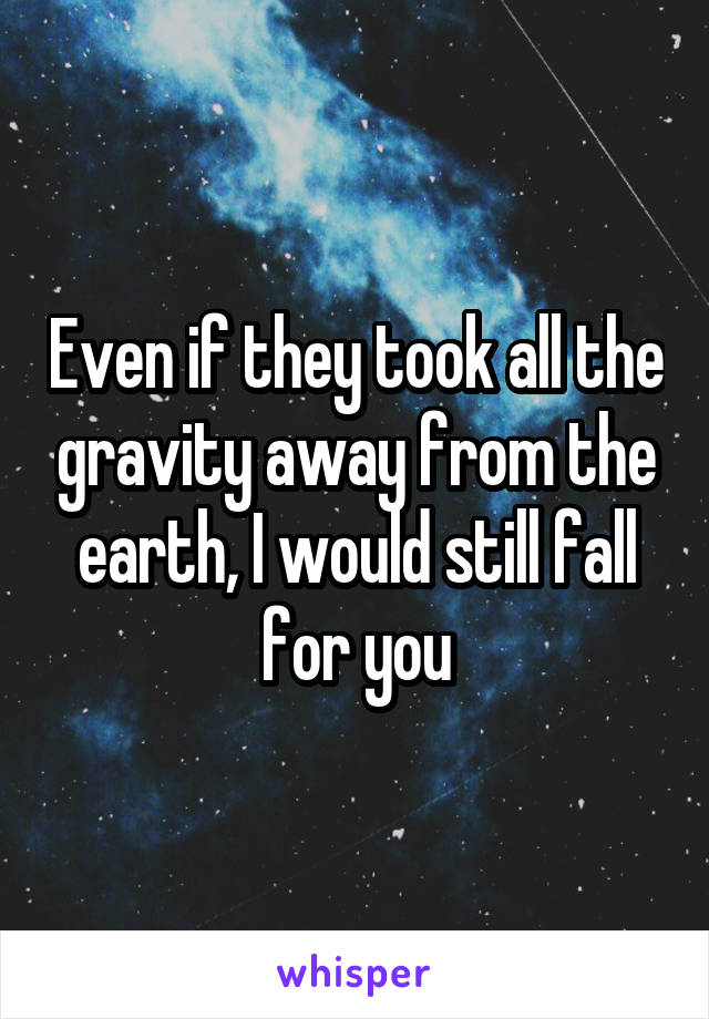Even if they took all the gravity away from the earth, I would still fall for you