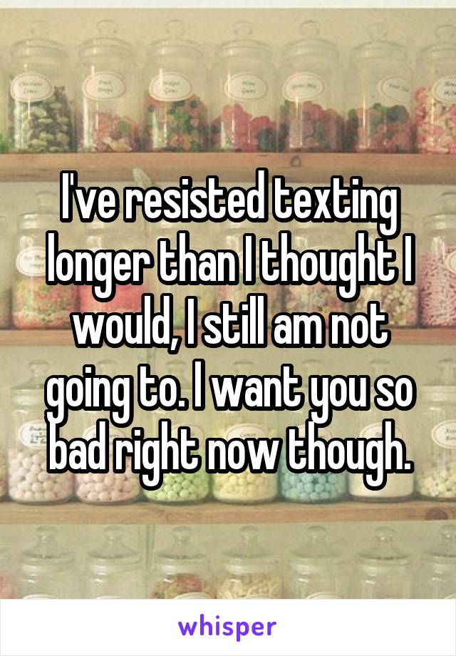 I've resisted texting longer than I thought I would, I still am not going to. I want you so bad right now though.