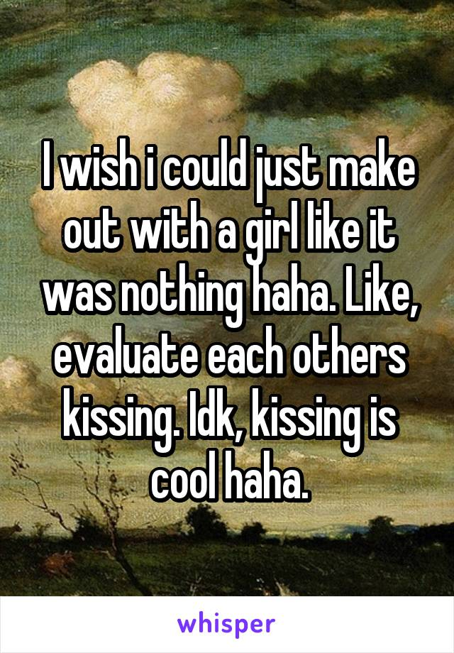 I wish i could just make out with a girl like it was nothing haha. Like, evaluate each others kissing. Idk, kissing is cool haha.