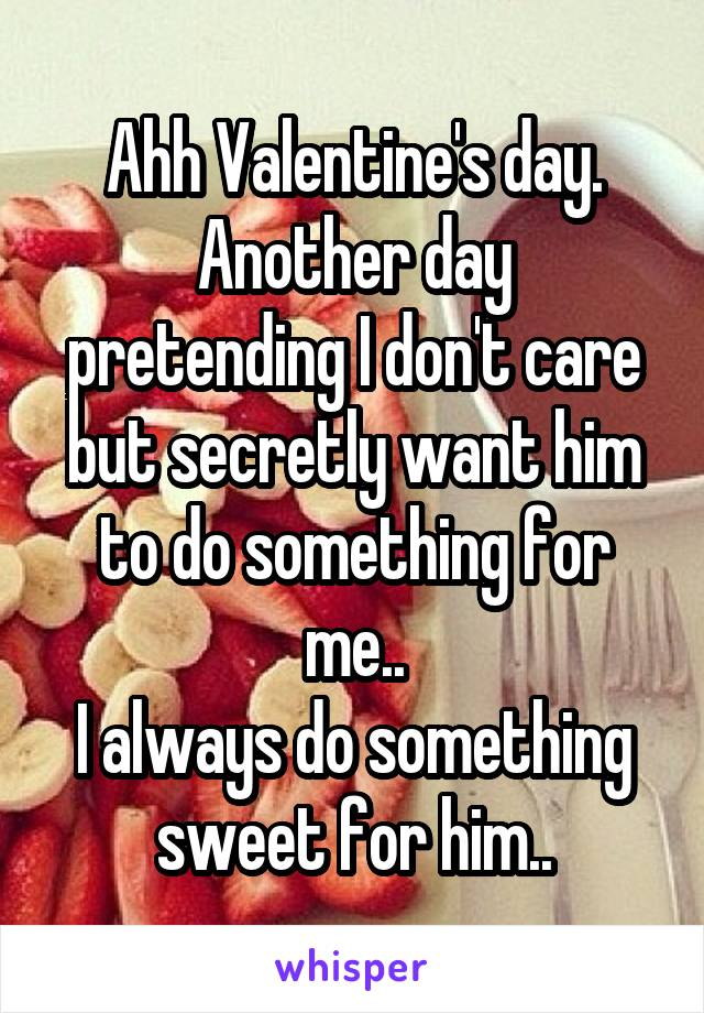 Ahh Valentine's day. Another day pretending I don't care but secretly want him to do something for me.. I always do something sweet for him..