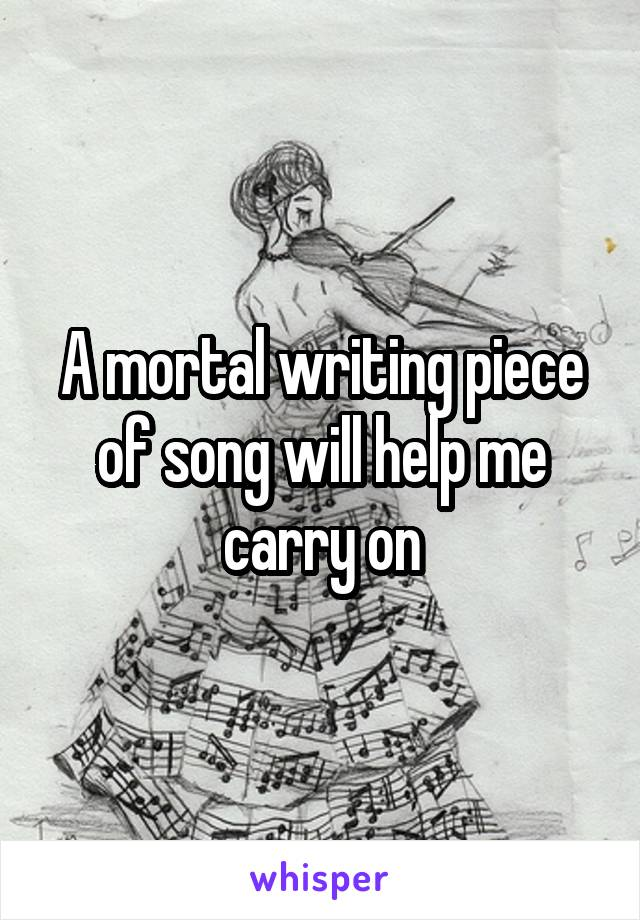 A mortal writing piece of song will help me carry on