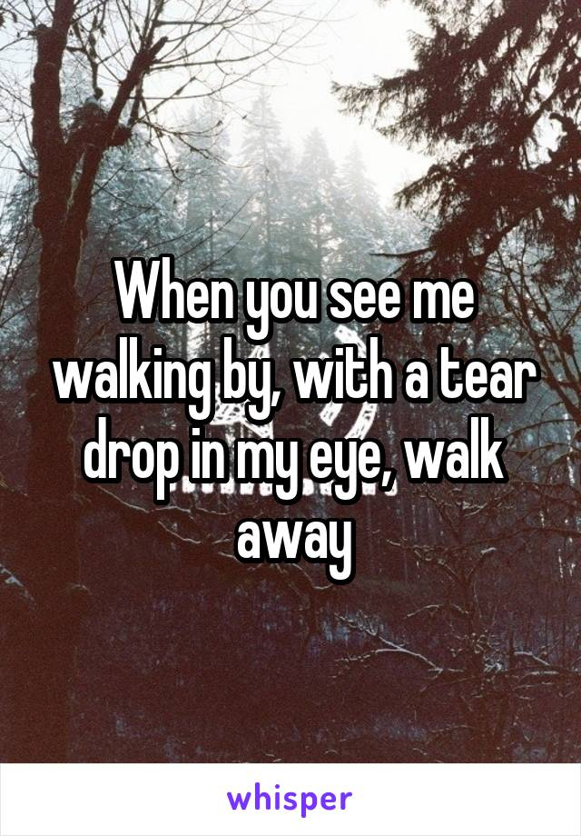 When you see me walking by, with a tear drop in my eye, walk away