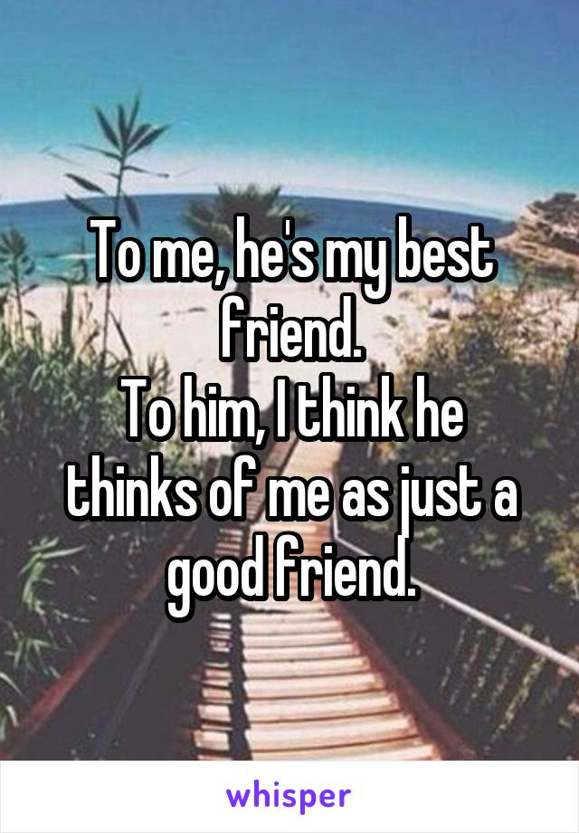 To me, he's my best friend. To him, I think he thinks of me as just a good friend.