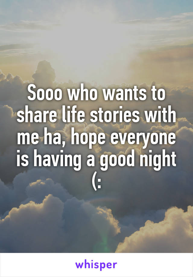 Sooo who wants to share life stories with me ha, hope everyone is having a good night (: