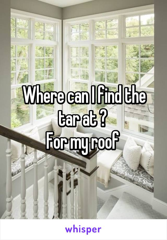 Where can I find the tar at ?  For my roof