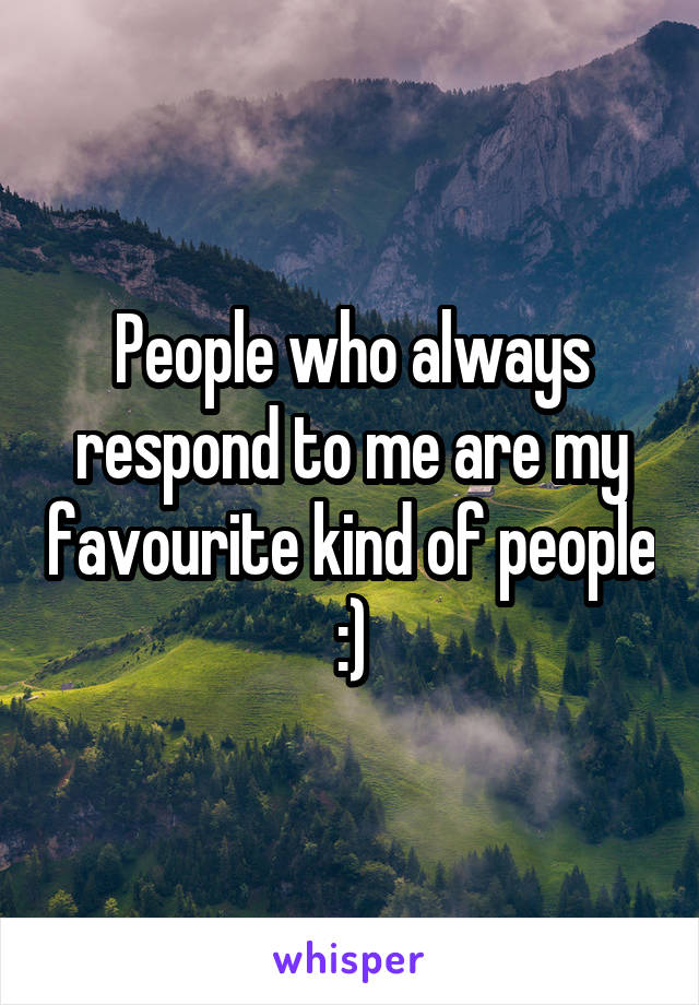 People who always respond to me are my favourite kind of people :)