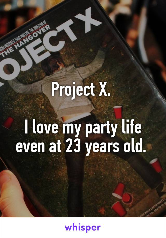 Project X.   I love my party life even at 23 years old.