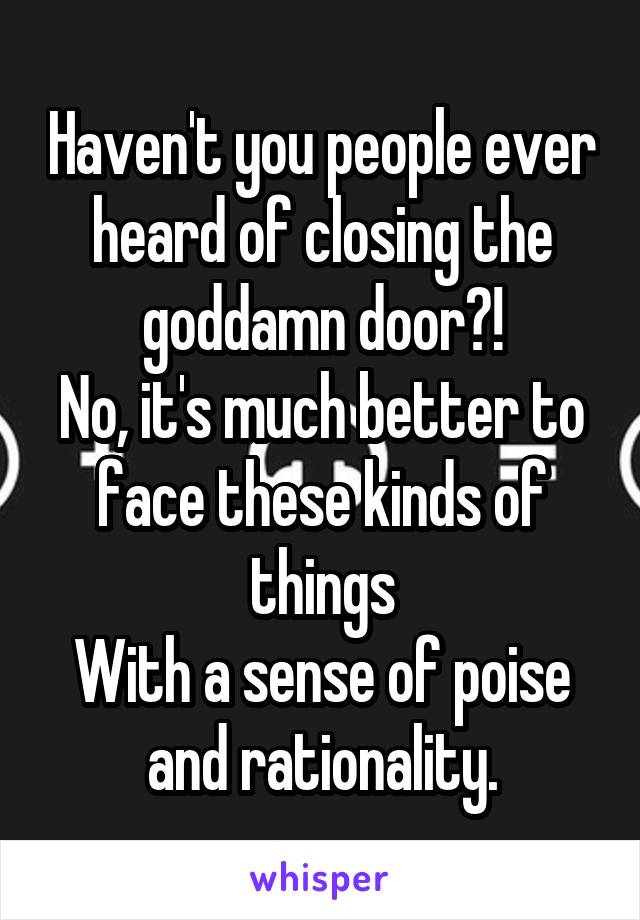 Haven't you people ever heard of closing the goddamn door?! No, it's much better to face these kinds of things With a sense of poise and rationality.