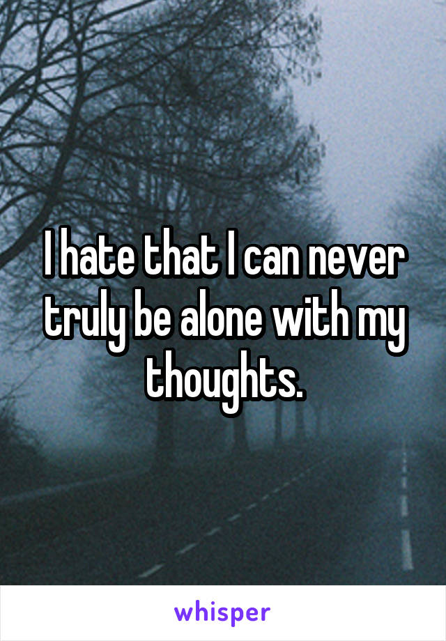 I hate that I can never truly be alone with my thoughts.