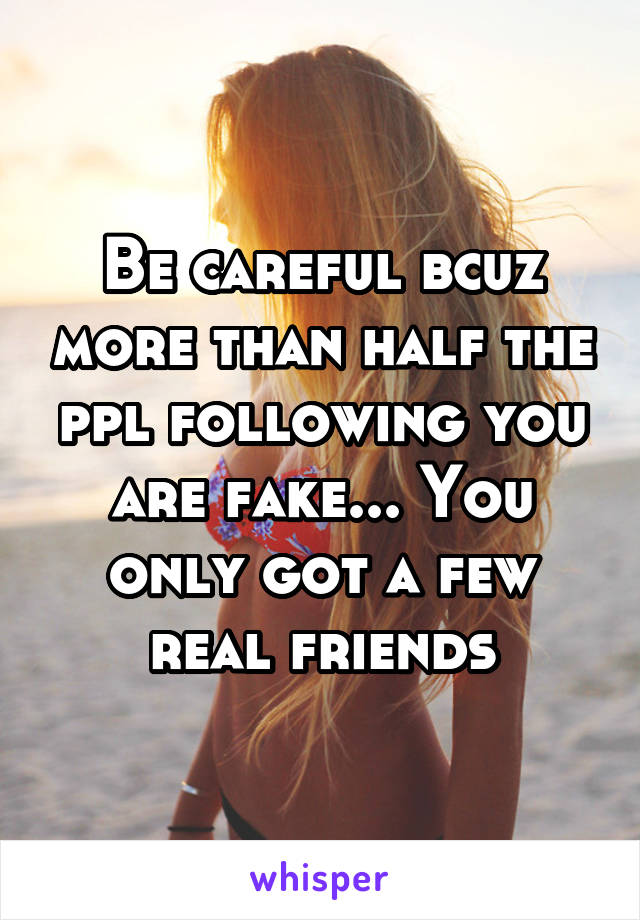 Be careful bcuz more than half the ppl following you are fake... You only got a few real friends