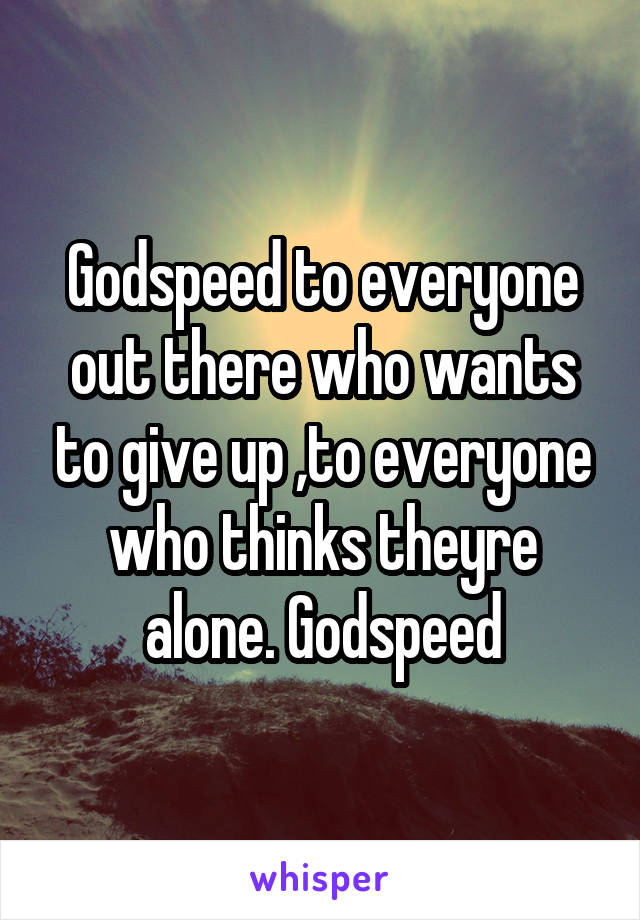 Godspeed to everyone out there who wants to give up ,to everyone who thinks theyre alone. Godspeed