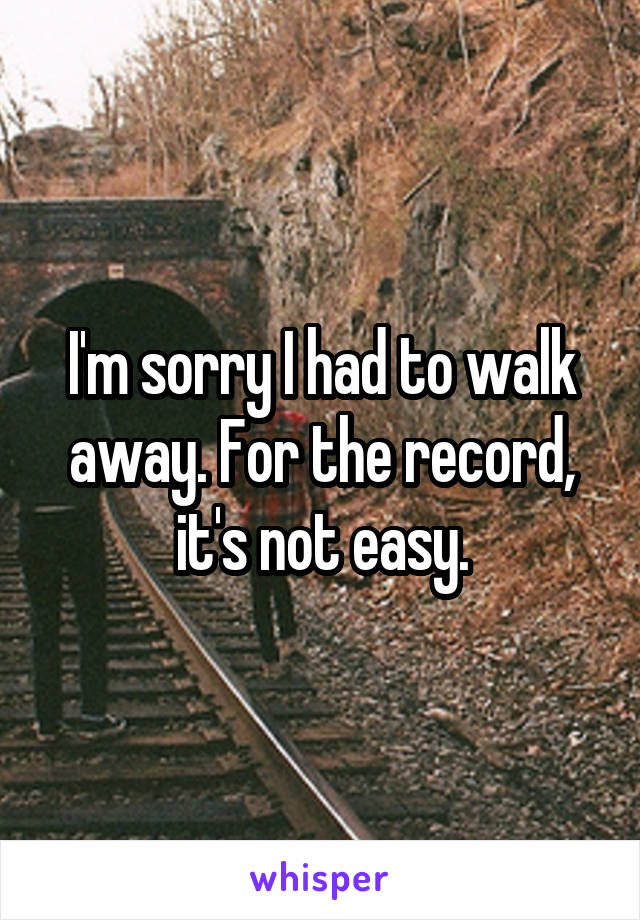 I'm sorry I had to walk away. For the record, it's not easy.