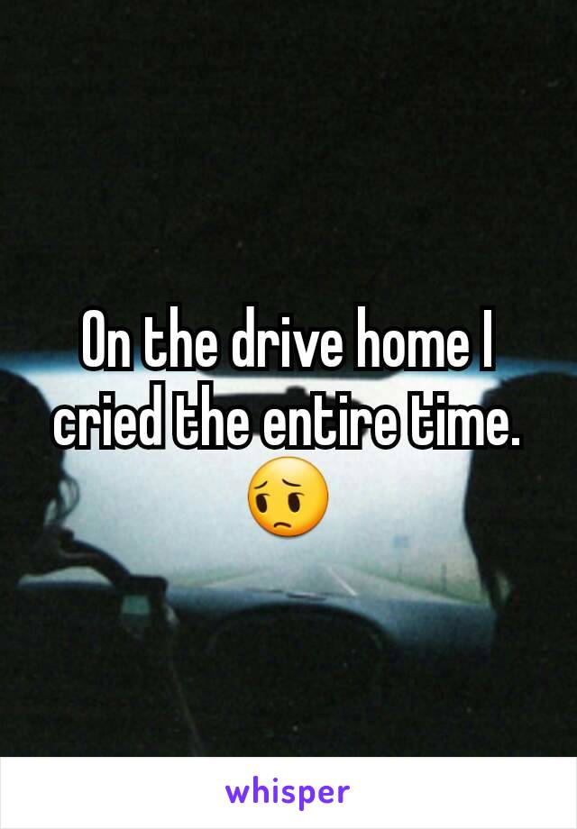 On the drive home I cried the entire time. 😔