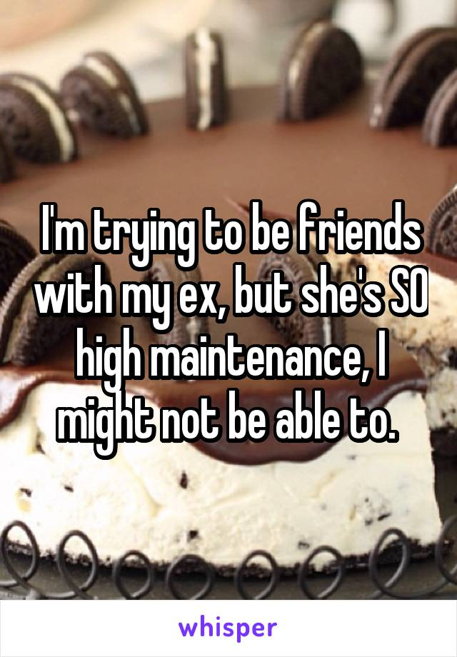 I'm trying to be friends with my ex, but she's SO high maintenance, I might not be able to.