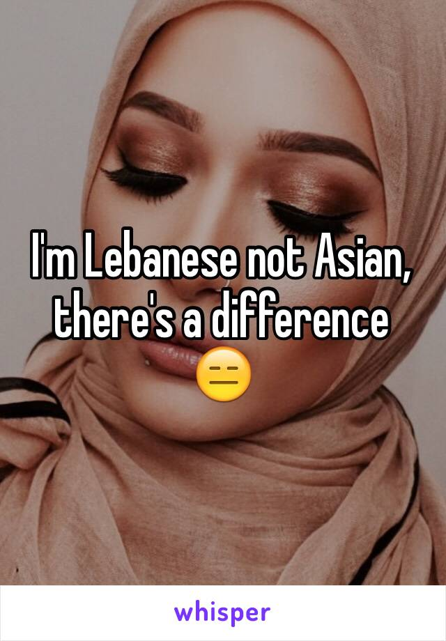 I'm Lebanese not Asian, there's a difference  😑