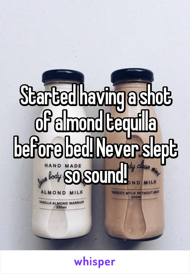 Started having a shot of almond tequilla before bed! Never slept so sound!