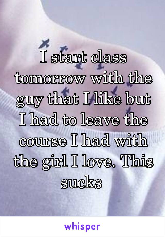 I start class tomorrow with the guy that I like but I had to leave the course I had with the girl I love. This sucks