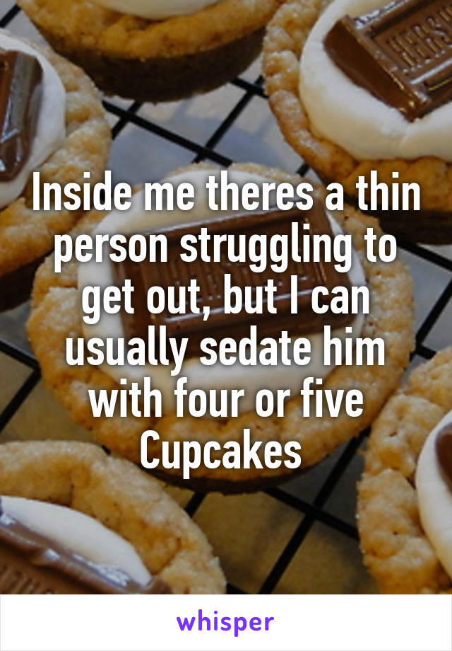 Inside me theres a thin person struggling to get out, but I can usually sedate him with four or five Cupcakes