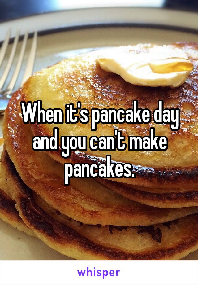 When it's pancake day and you can't make pancakes.