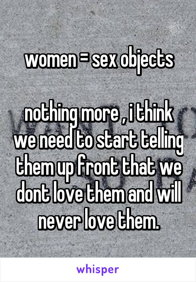 women = sex objects  nothing more , i think we need to start telling them up front that we dont love them and will never love them.