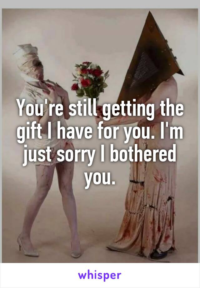 You're still getting the gift I have for you. I'm just sorry I bothered you.