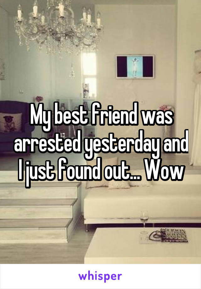 My best friend was arrested yesterday and I just found out... Wow
