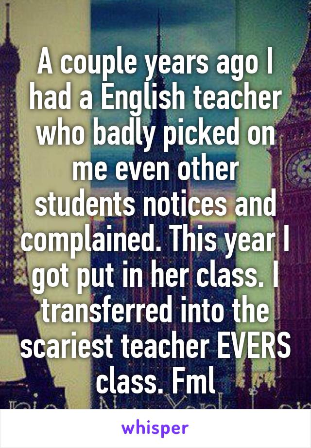 A couple years ago I had a English teacher who badly picked on me even other students notices and complained. This year I got put in her class. I transferred into the scariest teacher EVERS class. Fml