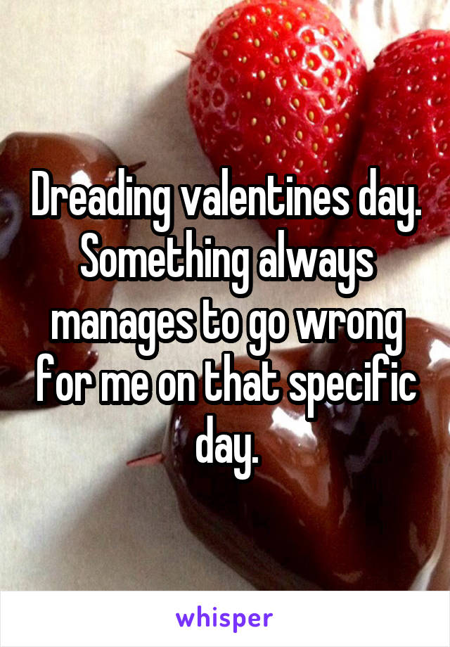 Dreading valentines day. Something always manages to go wrong for me on that specific day.