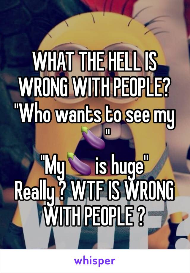 """WHAT THE HELL IS WRONG WITH PEOPLE?  """"Who wants to see my 🍆""""  """"My🍆 is huge"""" Really ? WTF IS WRONG WITH PEOPLE ?"""