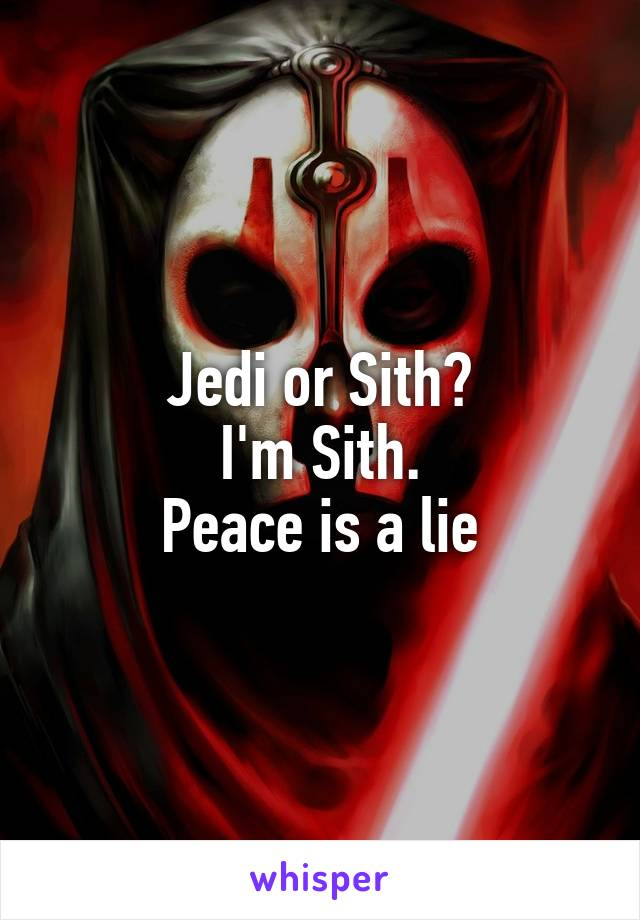 Jedi or Sith? I'm Sith. Peace is a lie
