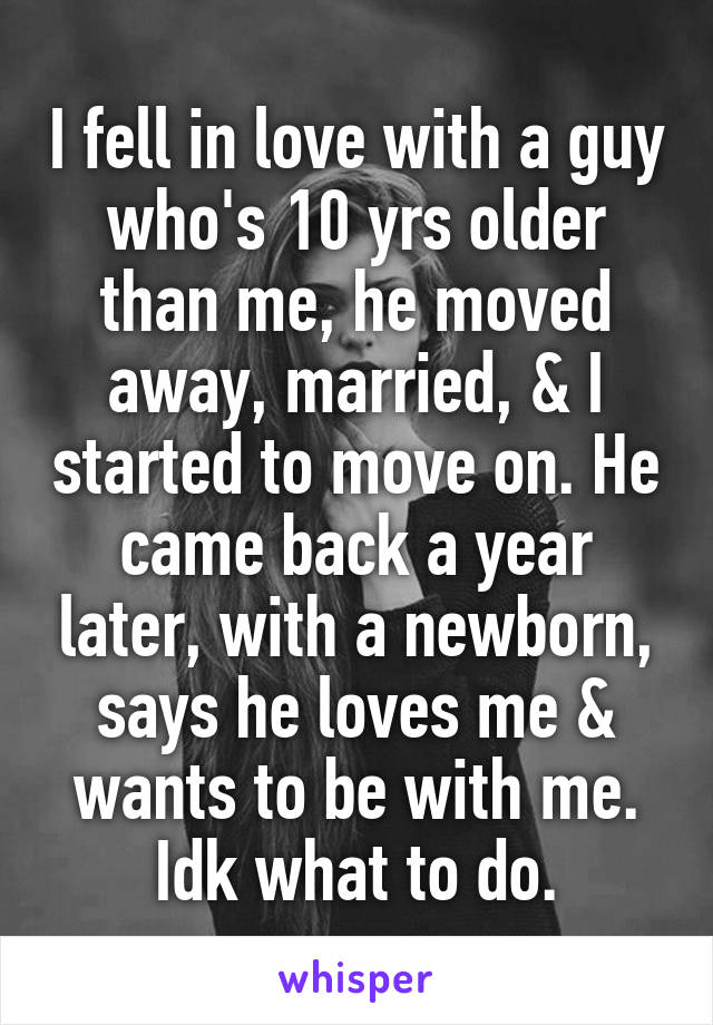 I fell in love with a guy who's 10 yrs older than me, he moved away, married, & I started to move on. He came back a year later, with a newborn, says he loves me & wants to be with me. Idk what to do.