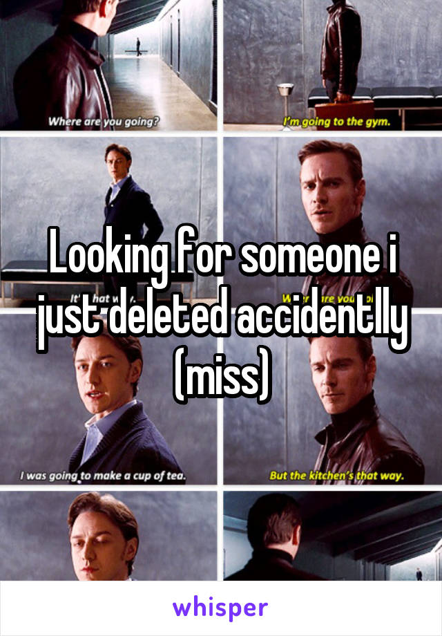 Looking for someone i just deleted accidentlly (miss)