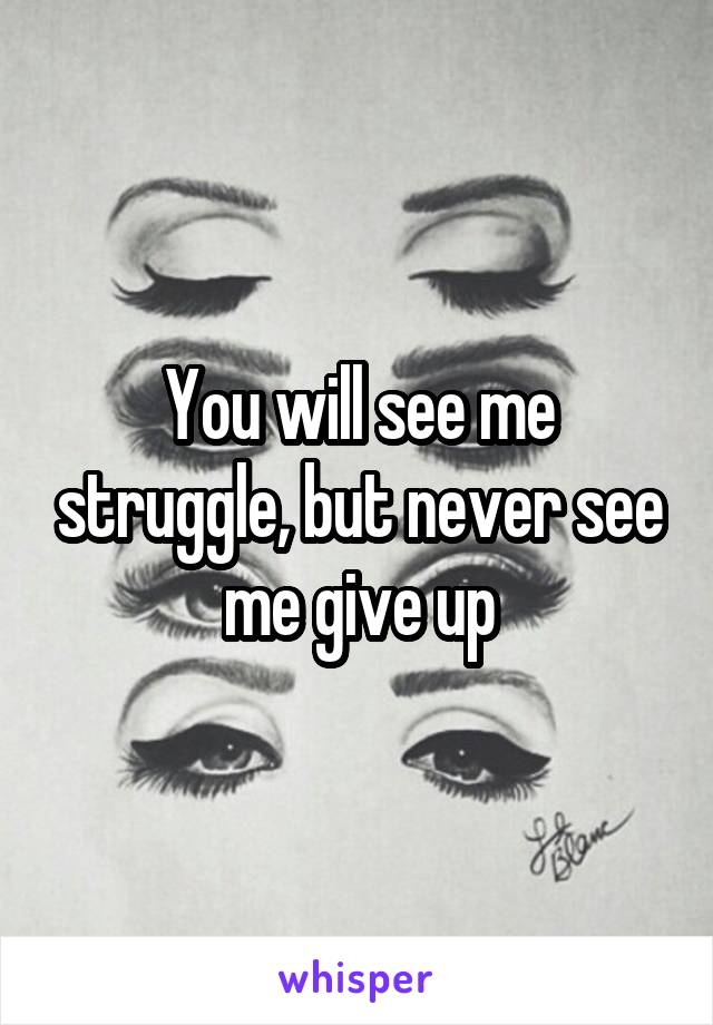 You will see me struggle, but never see me give up