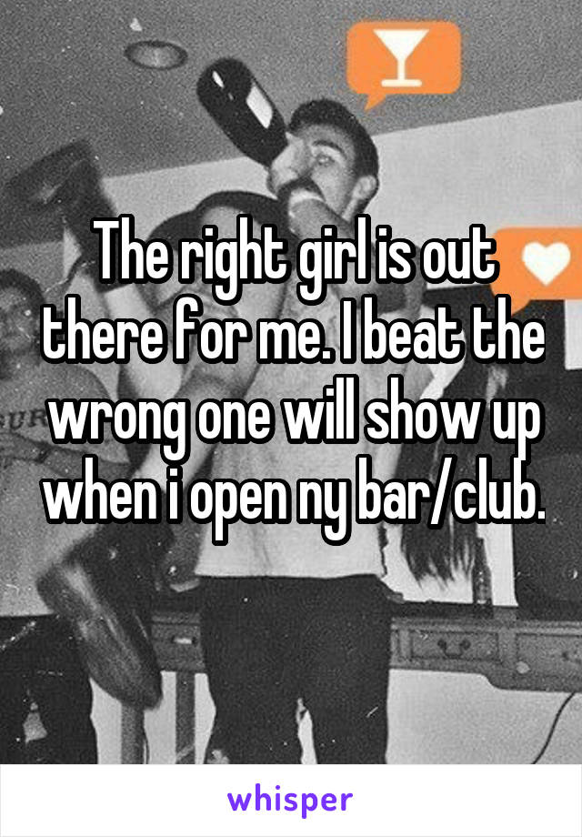 The right girl is out there for me. I beat the wrong one will show up when i open ny bar/club.