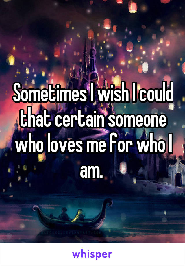 Sometimes I wish I could that certain someone who loves me for who I am.