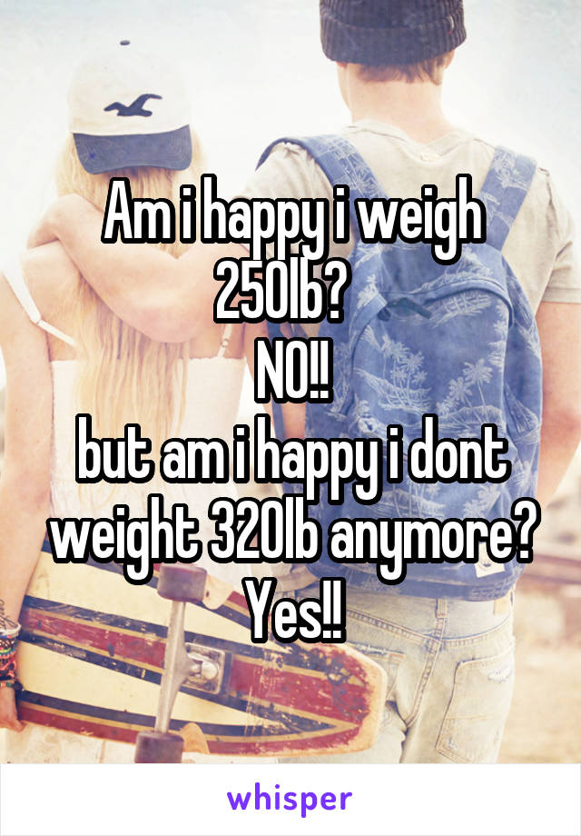 Am i happy i weigh 250lb?   NO!! but am i happy i dont weight 320lb anymore? Yes!!