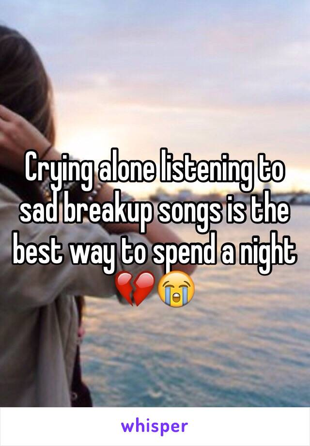 Crying alone listening to sad breakup songs is the best way to spend a night 💔😭