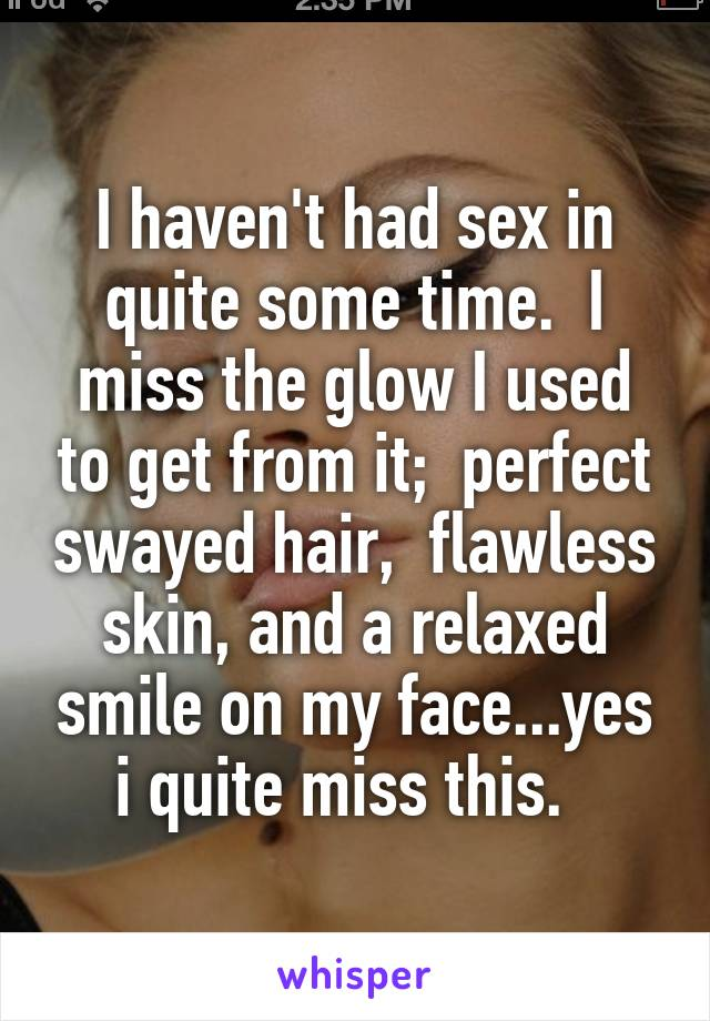 I haven't had sex in quite some time.  I miss the glow I used to get from it;  perfect swayed hair,  flawless skin, and a relaxed smile on my face...yes i quite miss this.