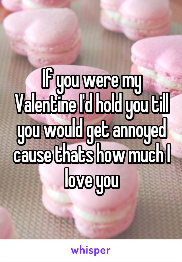 If you were my Valentine I'd hold you till you would get annoyed cause thats how much I love you
