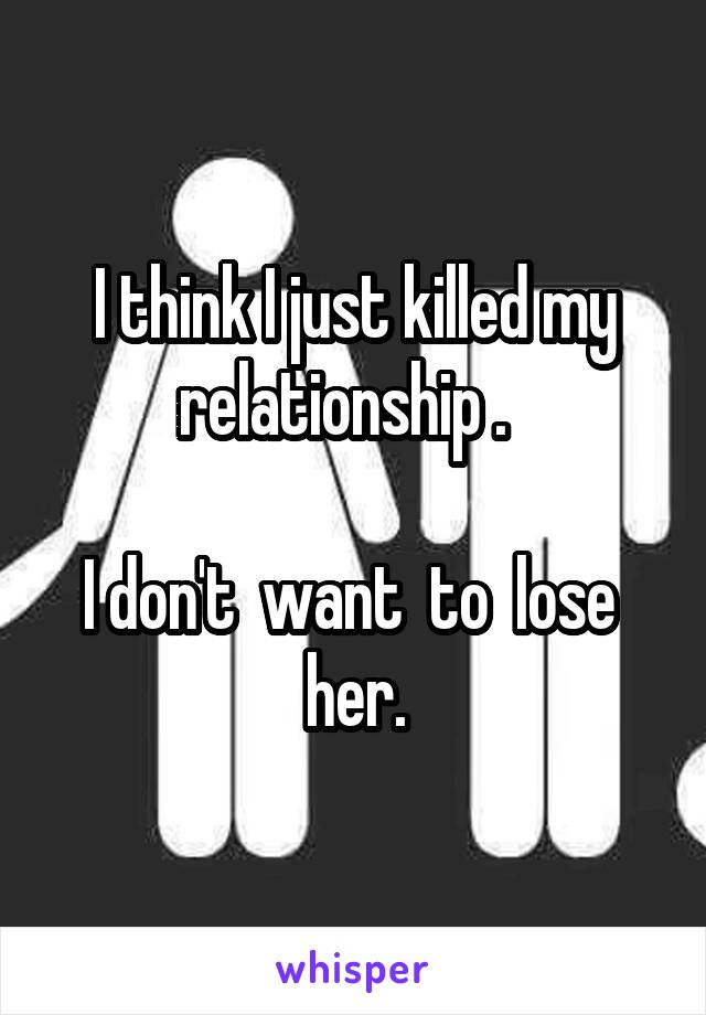 I think I just killed my relationship .    I don't  want  to  lose  her.