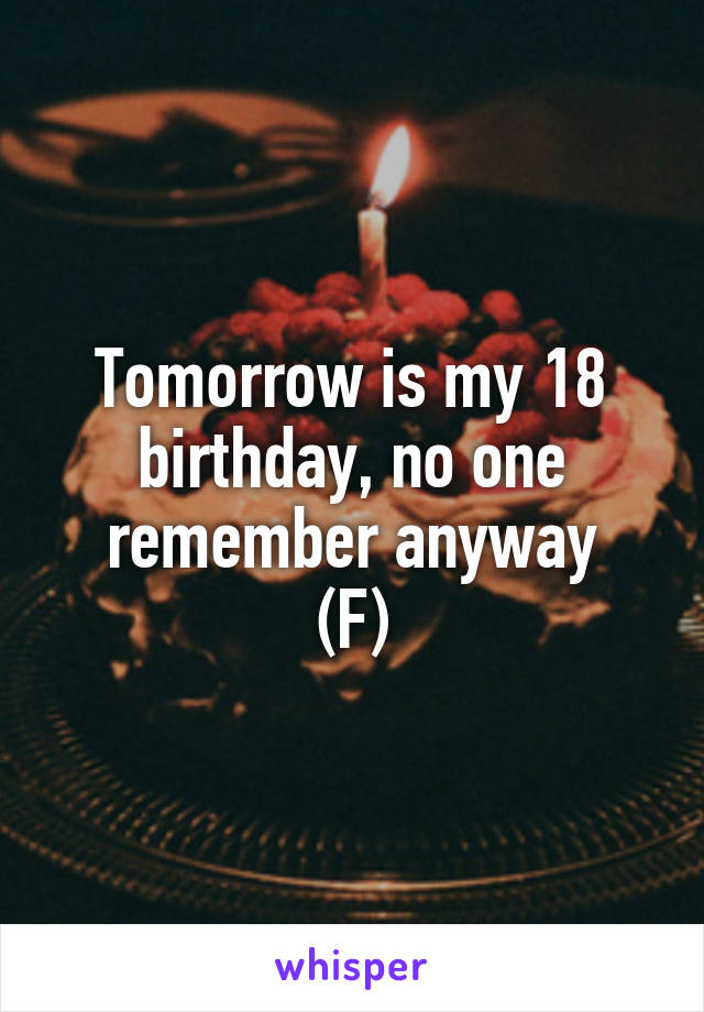 Tomorrow is my 18 birthday, no one remember anyway (F)