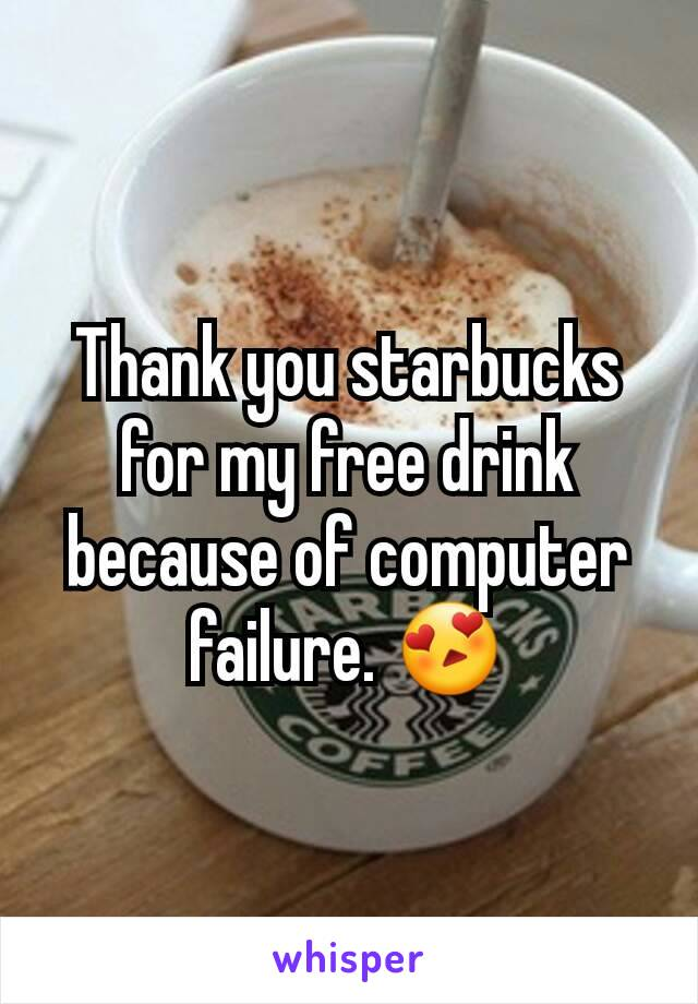 Thank you starbucks for my free drink because of computer failure. 😍