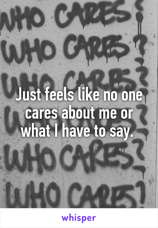 Just feels like no one cares about me or what I have to say.
