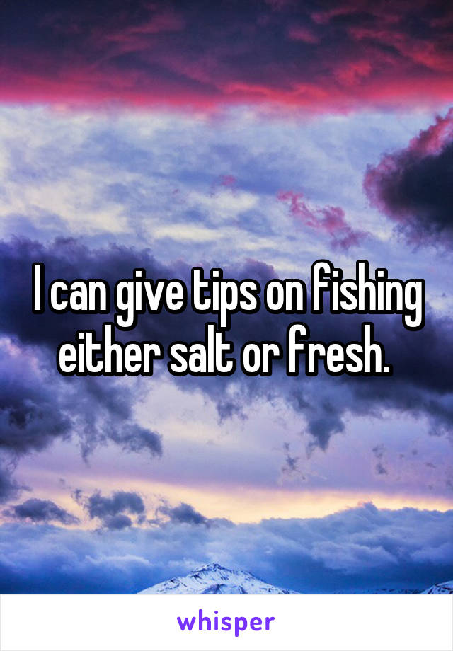 I can give tips on fishing either salt or fresh.
