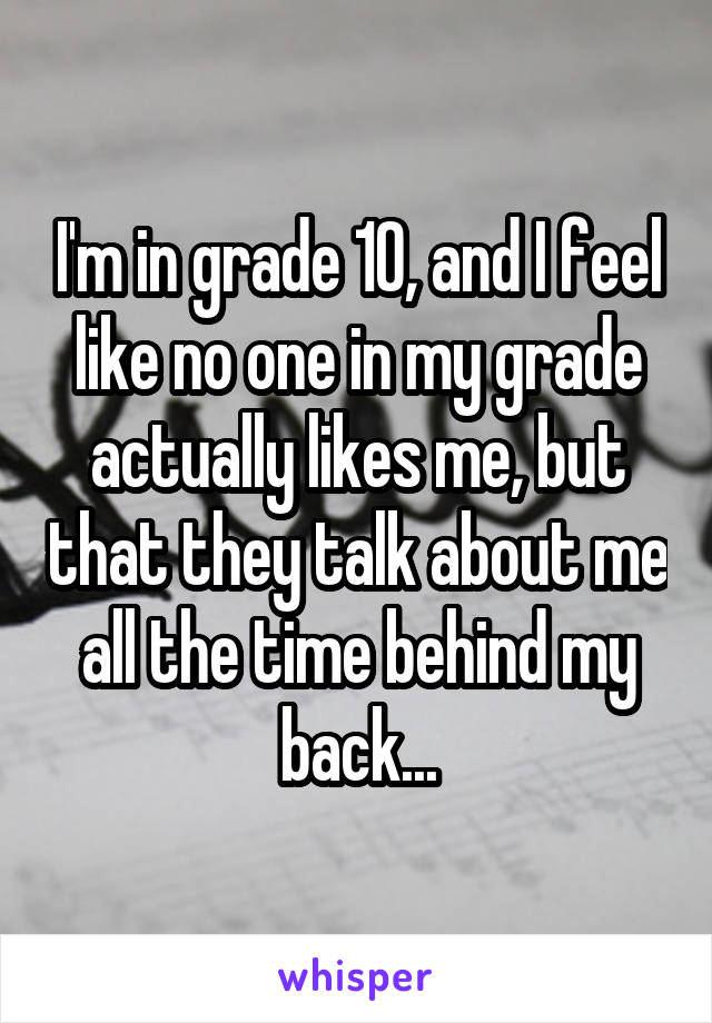 I'm in grade 10, and I feel like no one in my grade actually likes me, but that they talk about me all the time behind my back...